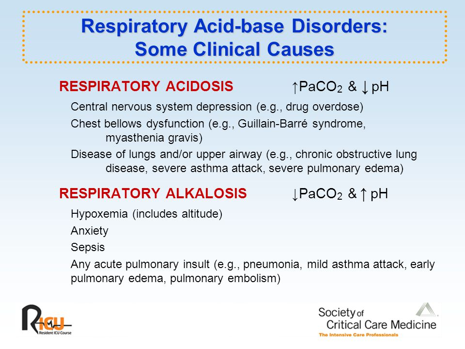 RESPIRATORY ACIDOSIS PaCO 2 & pH Central nervous system depression (e.g., drug overdose) Chest bellows dysfunction (e.g., Guillain-Barré syndrome, myasthenia gravis) Disease of lungs and/or upper airway (e.g., chronic obstructive lung disease, severe asthma attack, severe pulmonary edema) RESPIRATORY ALKALOSIS PaCO 2 & pH Hypoxemia (includes altitude) Anxiety Sepsis Any acute pulmonary insult (e.g., pneumonia, mild asthma attack, early pulmonary edema, pulmonary embolism) Respiratory Acid-base Disorders: Some Clinical Causes