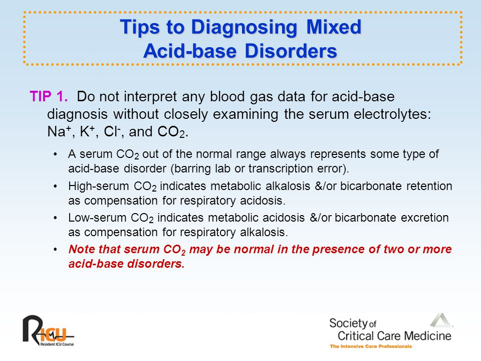 Tips to Diagnosing Mixed Acid-base Disorders TIP 1. Do not interpret any blood gas data for acid-base diagnosis without closely examining the serum el