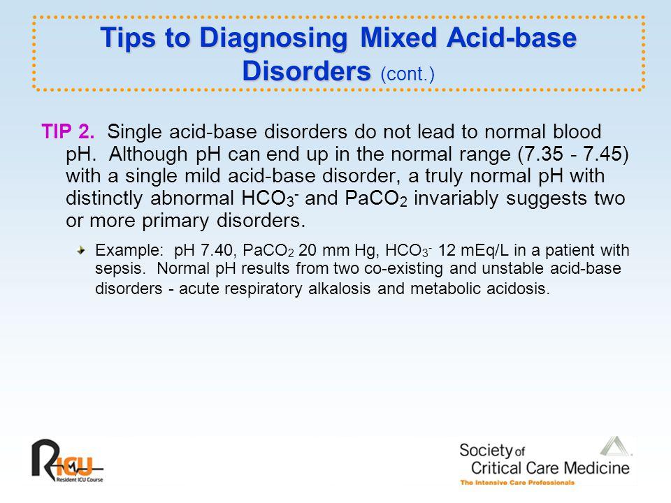 Tips to Diagnosing Mixed Acid-base Disorders Tips to Diagnosing Mixed Acid-base Disorders (cont.) TIP 2. Single acid-base disorders do not lead to nor