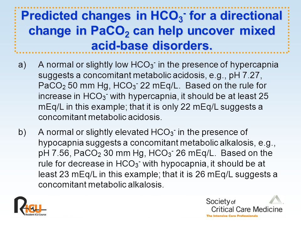 Predicted changes in HCO 3 - for a directional change in PaCO 2 can help uncover mixed acid-base disorders.