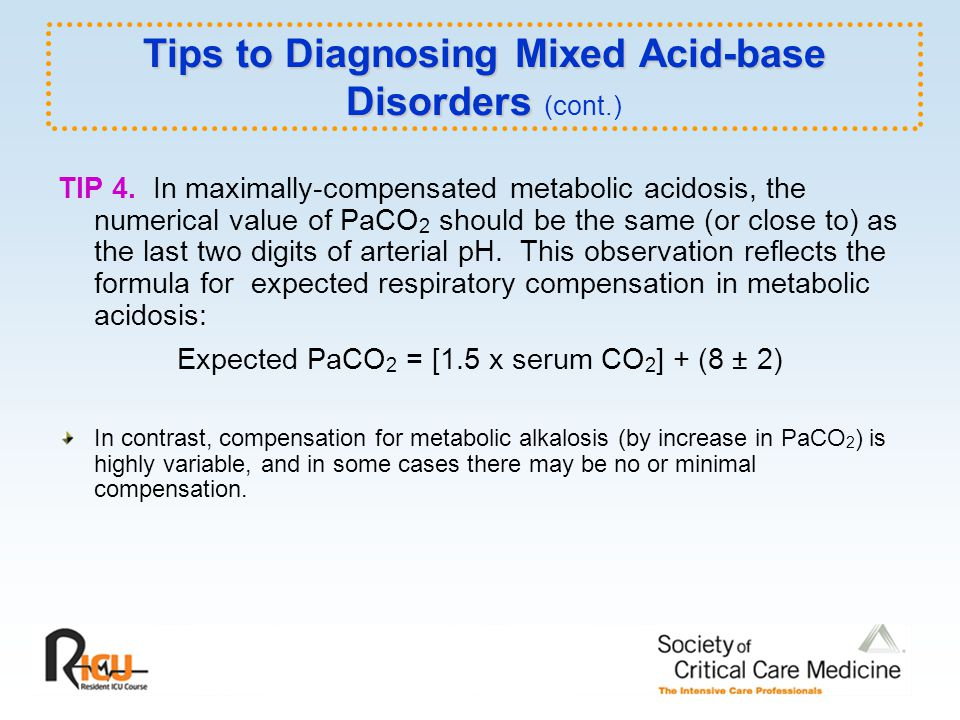 TIP 4. In maximally-compensated metabolic acidosis, the numerical value of PaCO 2 should be the same (or close to) as the last two digits of arterial