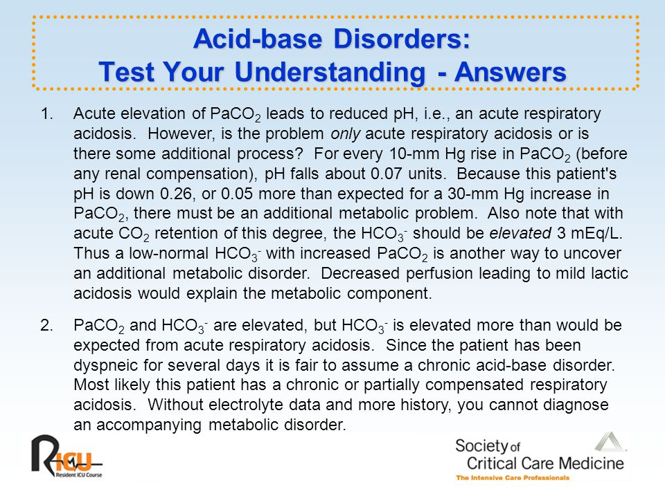 Acid-base Disorders: Test Your Understanding - Answers 1.Acute elevation of PaCO 2 leads to reduced pH, i.e., an acute respiratory acidosis.