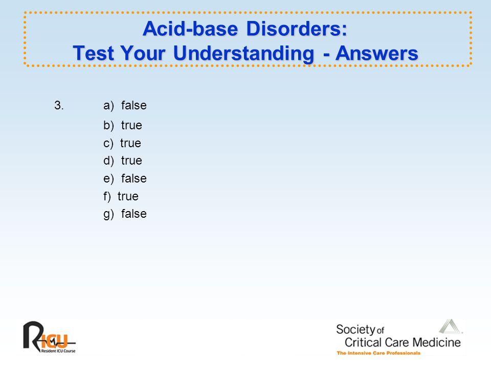 Acid-base Disorders: Test Your Understanding - Answers 3.a) false b) true c) true d) true e) false f) true g) false