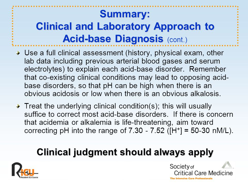Summary: Clinical and Laboratory Approach to Acid-base Diagnosis Summary: Clinical and Laboratory Approach to Acid-base Diagnosis (cont.) Use a full clinical assessment (history, physical exam, other lab data including previous arterial blood gases and serum electrolytes) to explain each acid-base disorder.