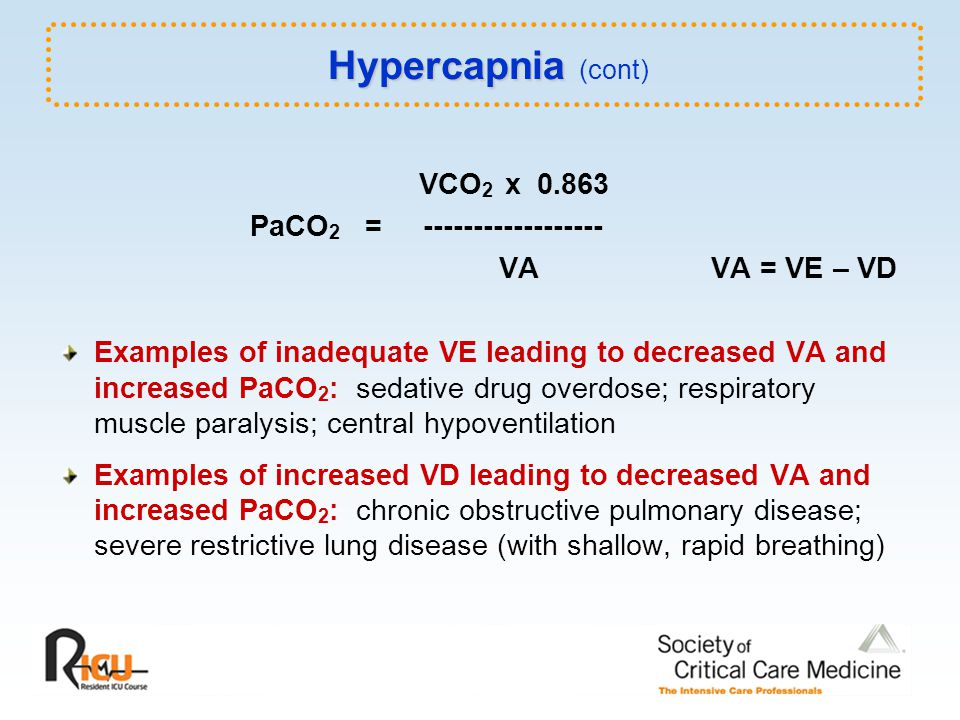 VCO 2 x 0.863 PaCO 2 = ------------------ VA VA = VE – VD Examples of inadequate VE leading to decreased VA and increased PaCO 2 : sedative drug overdose; respiratory muscle paralysis; central hypoventilation Examples of increased VD leading to decreased VA and increased PaCO 2 : chronic obstructive pulmonary disease; severe restrictive lung disease (with shallow, rapid breathing) Hypercapnia Hypercapnia (cont)