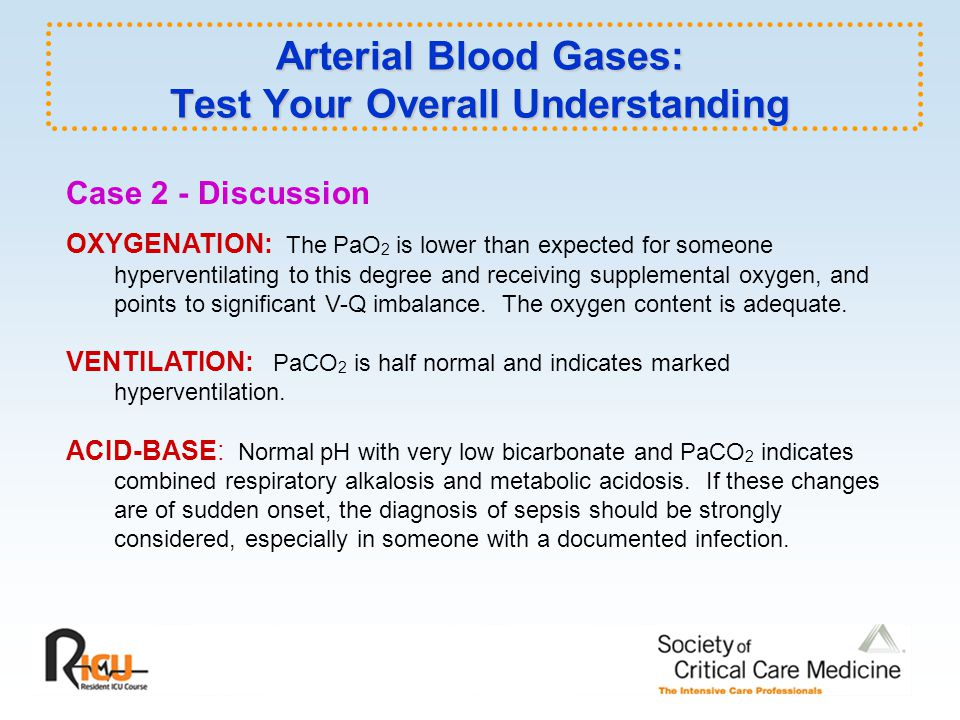 Arterial Blood Gases: Test Your Overall Understanding Case 2 - Discussion OXYGENATION: The PaO 2 is lower than expected for someone hyperventilating to this degree and receiving supplemental oxygen, and points to significant V-Q imbalance.