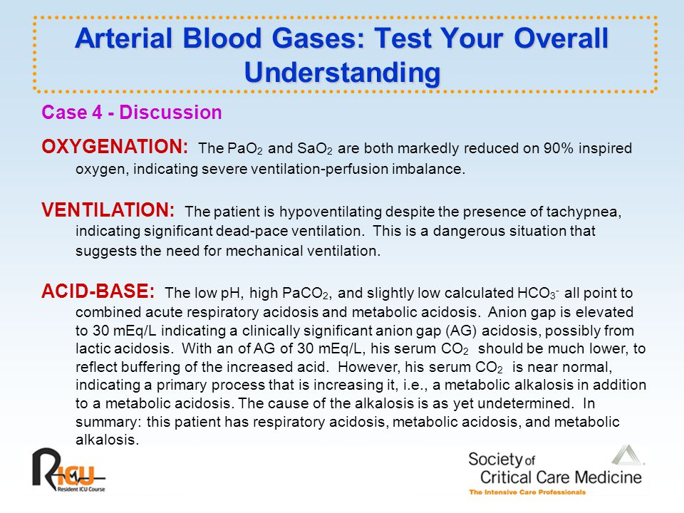 Arterial Blood Gases: Test Your Overall Understanding Case 4 - Discussion OXYGENATION: The PaO 2 and SaO 2 are both markedly reduced on 90% inspired oxygen, indicating severe ventilation-perfusion imbalance.