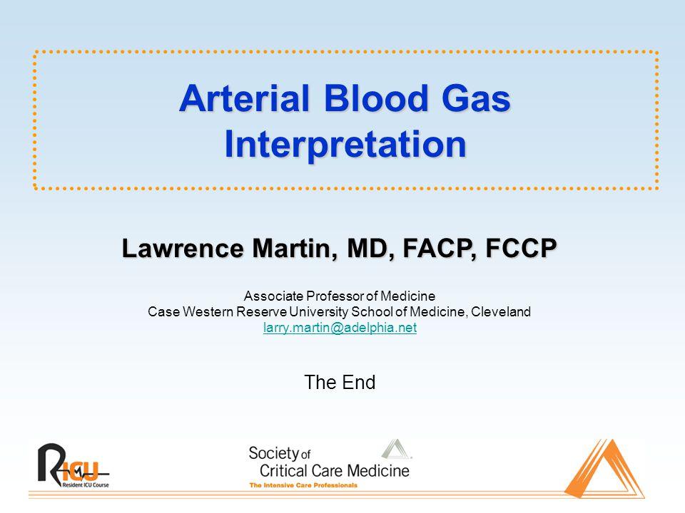 Arterial Blood Gas Interpretation Lawrence Martin, MD, FACP, FCCP Associate Professor of Medicine Case Western Reserve University School of Medicine,