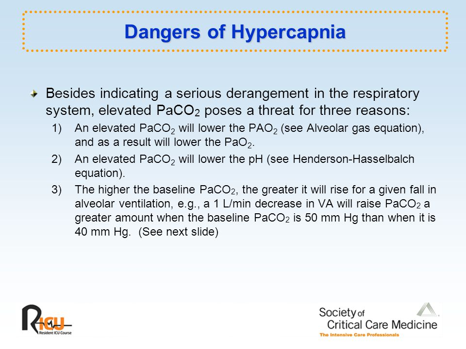 Dangers of Hypercapnia Besides indicating a serious derangement in the respiratory system, elevated PaCO 2 poses a threat for three reasons: 1) An elevated PaCO 2 will lower the PAO 2 (see Alveolar gas equation), and as a result will lower the PaO 2.