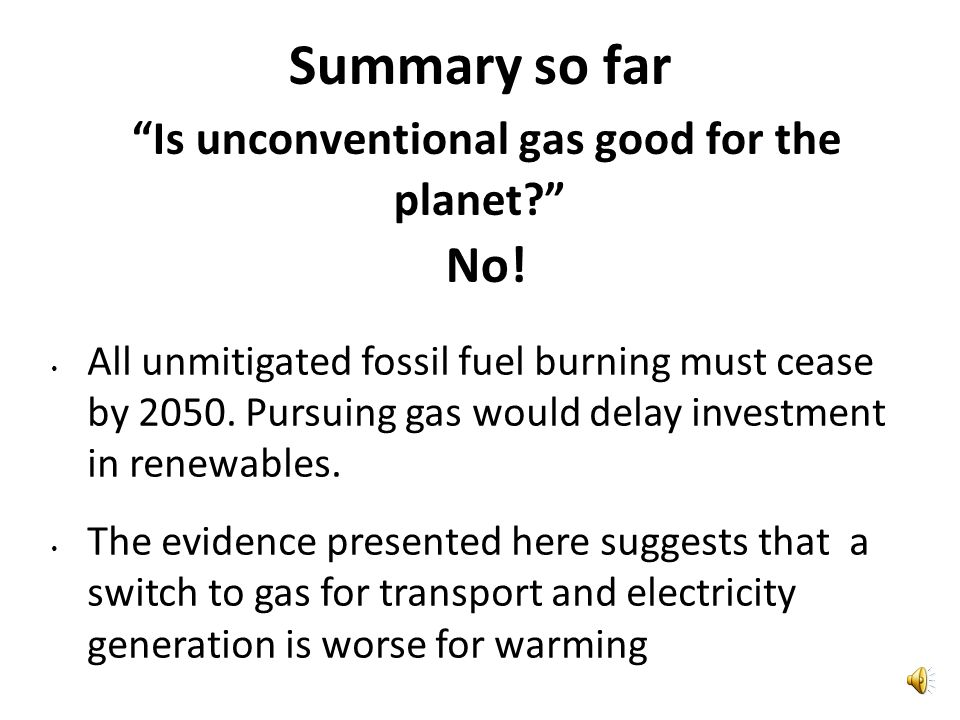 Summary so far Is unconventional gas good for the planet.