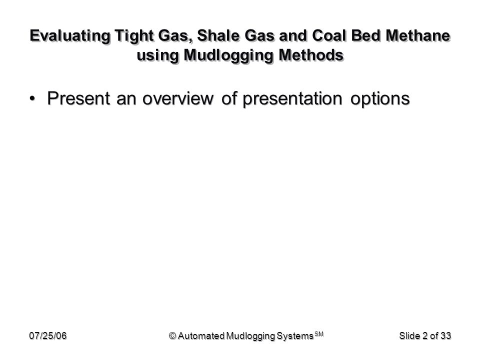 07/25/06© Automated Mudlogging Systems SM Slide 2 of 33 Evaluating Tight Gas, Shale Gas and Coal Bed Methane using Mudlogging Methods Present an overv