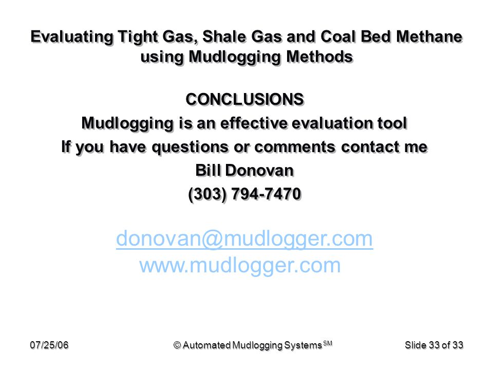 07/25/06© Automated Mudlogging Systems SM Slide 33 of 33 Evaluating Tight Gas, Shale Gas and Coal Bed Methane using Mudlogging Methods CONCLUSIONS Mud