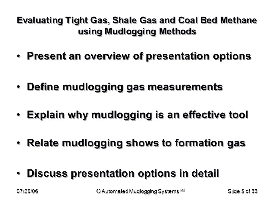 07/25/06© Automated Mudlogging Systems SM Slide 6 of 33 Evaluating Tight Gas, Shale Gas and Coal Bed Methane using Mudlogging Methods MUDLOGGING GAS MEASUREMENTS DEFINTION EQUIVALENT METHANE IN AIR (% EMA) is a measure of methane in air at the measurement point expressed as a percent of methane in the sample or expressed differently 10,000 parts per million methane by volume.