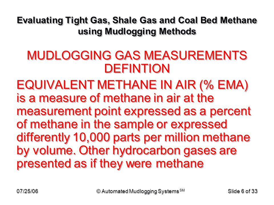 07/25/06© Automated Mudlogging Systems SM Slide 27 of 33 Evaluating Tight Gas, Shale Gas and Coal Bed Methane using Mudlogging Methods If all other factors are equal, doubling mud pump rate, decreased by one half the gas show