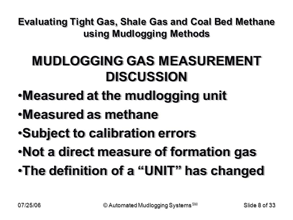 07/25/06© Automated Mudlogging Systems SM Slide 29 of 33 Evaluating Tight Gas, Shale Gas and Coal Bed Methane using Mudlogging Methods Gas trap efficiency and measurement stability is the largest cause of error in these calculations