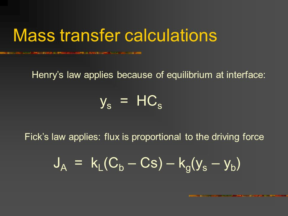 Mass transfer calculations Henrys law applies because of equilibrium at interface: y s = HC s Ficks law applies: flux is proportional to the driving f