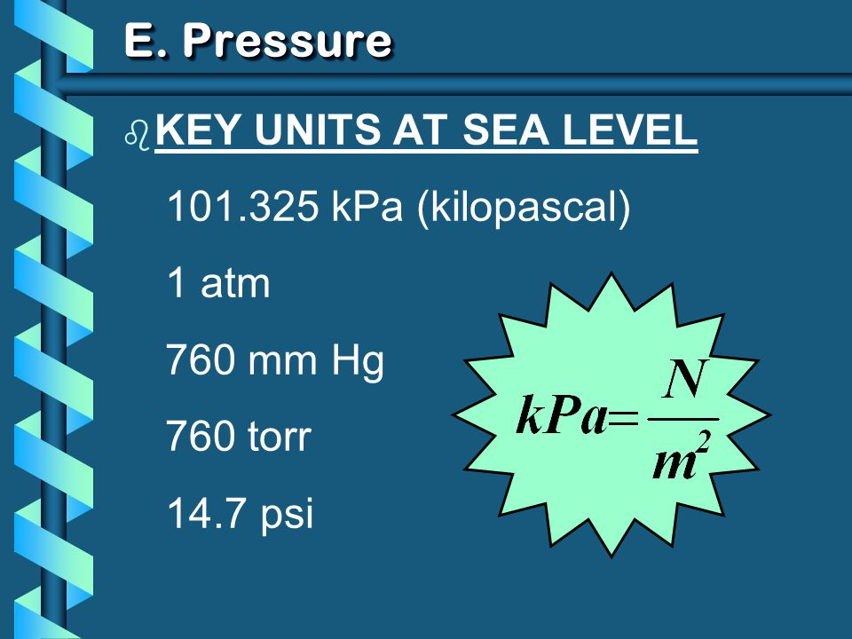 E. Pressure b KEY UNITS AT SEA LEVEL 101.325 kPa (kilopascal) 1 atm 760 mm Hg 760 torr 14.7 psi