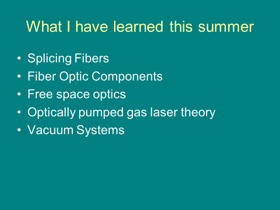 What I have learned this summer Splicing Fibers Fiber Optic Components Free space optics Optically pumped gas laser theory Vacuum Systems