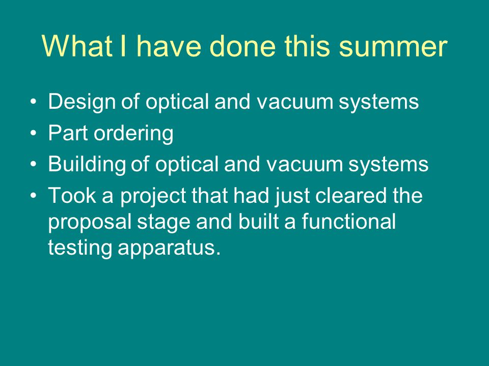 What I have done this summer Design of optical and vacuum systems Part ordering Building of optical and vacuum systems Took a project that had just cl