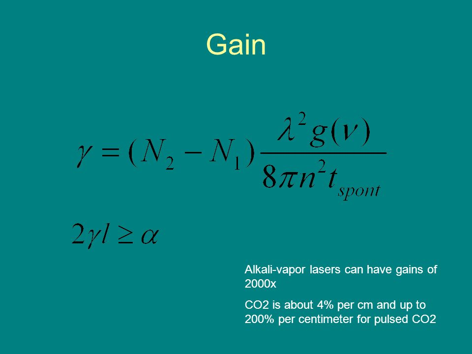 Gain Alkali-vapor lasers can have gains of 2000x CO2 is about 4% per cm and up to 200% per centimeter for pulsed CO2