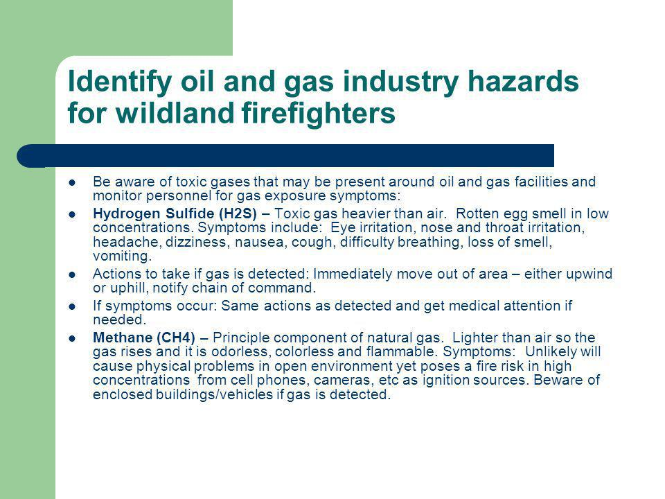 Identify oil and gas industry hazards for wildland firefighters Be aware of toxic gases that may be present around oil and gas facilities and monitor