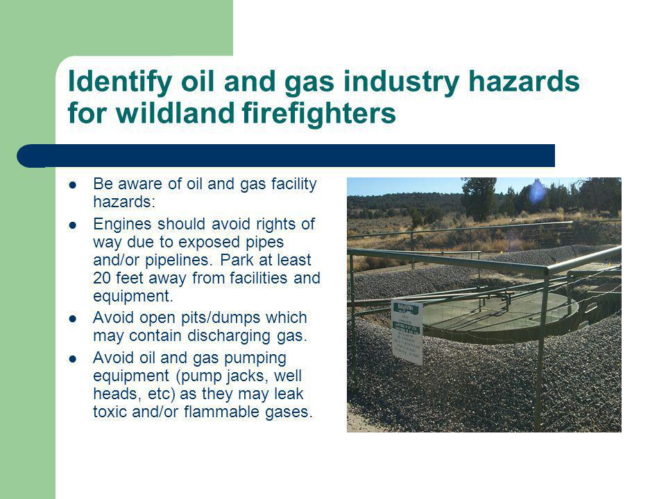 Identify oil and gas industry hazards for wildland firefighters Be aware of oil and gas facility hazards: Engines should avoid rights of way due to ex