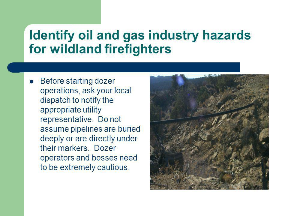 Identify oil and gas industry hazards for wildland firefighters Before starting dozer operations, ask your local dispatch to notify the appropriate ut