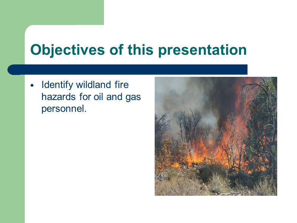 Objectives of this presentation Identify wildland fire hazards for oil and gas personnel.