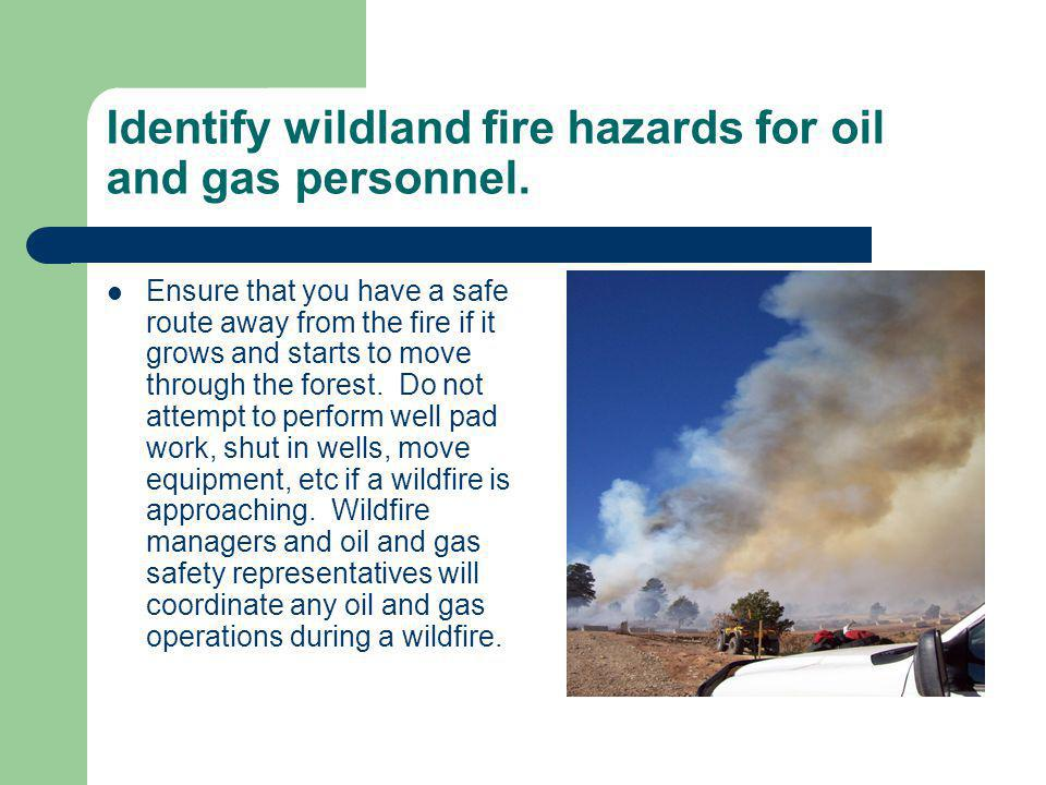 Identify wildland fire hazards for oil and gas personnel. Ensure that you have a safe route away from the fire if it grows and starts to move through