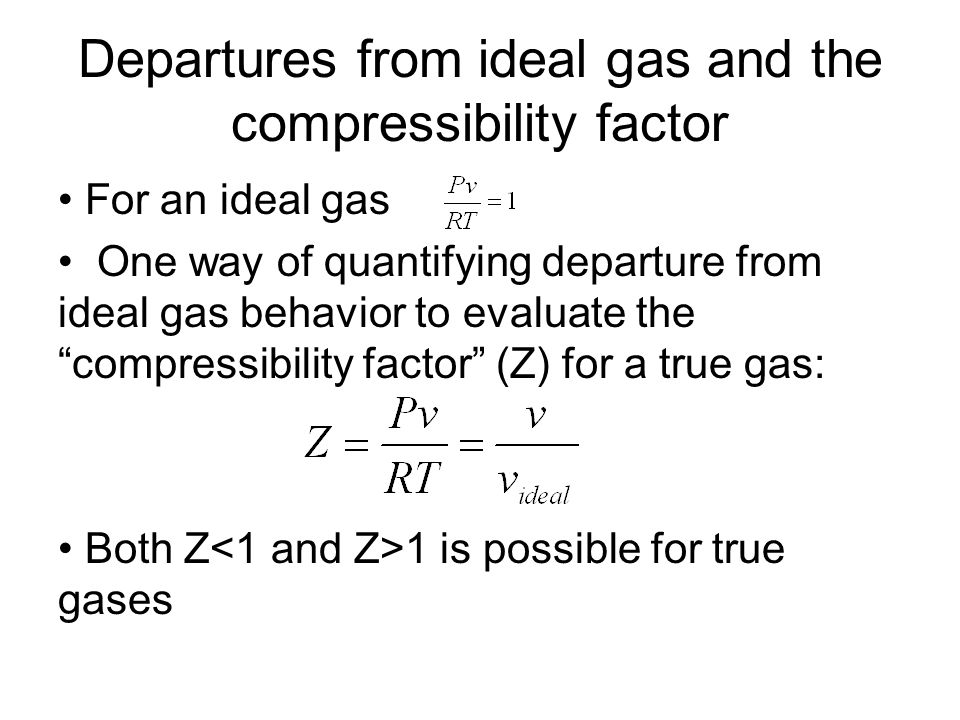 Departures from ideal gas and the compressibility factor For an ideal gas One way of quantifying departure from ideal gas behavior to evaluate the compressibility factor (Z) for a true gas: Both Z 1 is possible for true gases