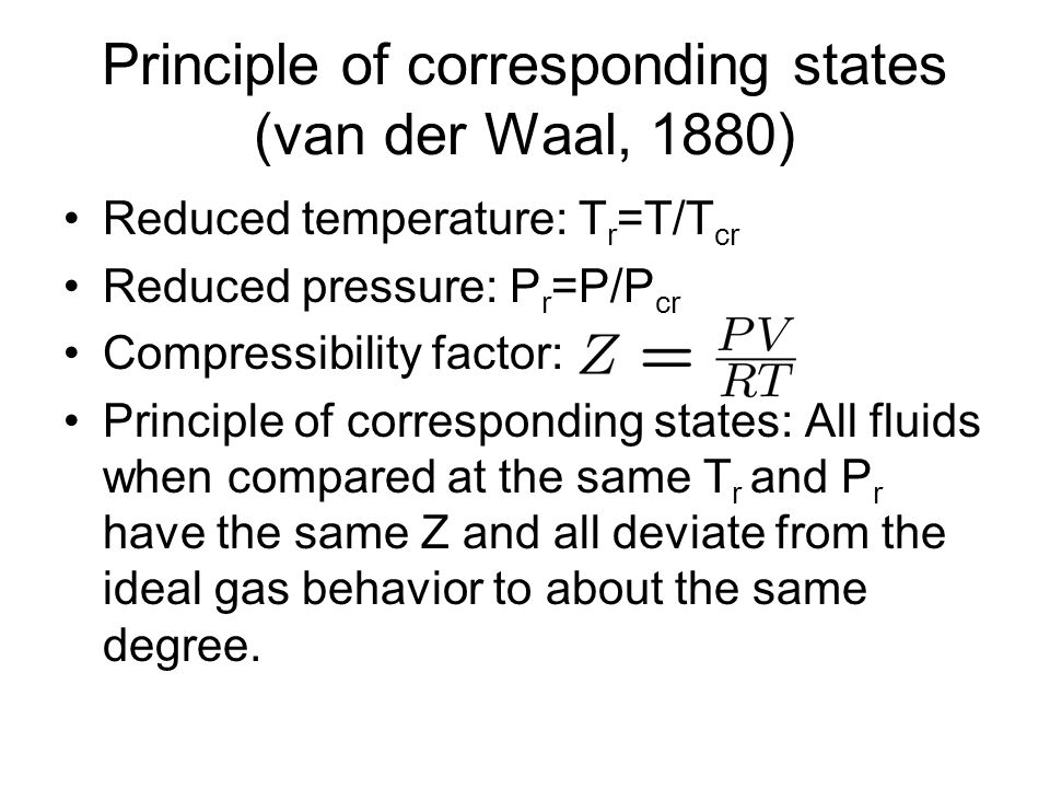 Principle of corresponding states (van der Waal, 1880) Reduced temperature: T r =T/T cr Reduced pressure: P r =P/P cr Compressibility factor: Principle of corresponding states: All fluids when compared at the same T r and P r have the same Z and all deviate from the ideal gas behavior to about the same degree.