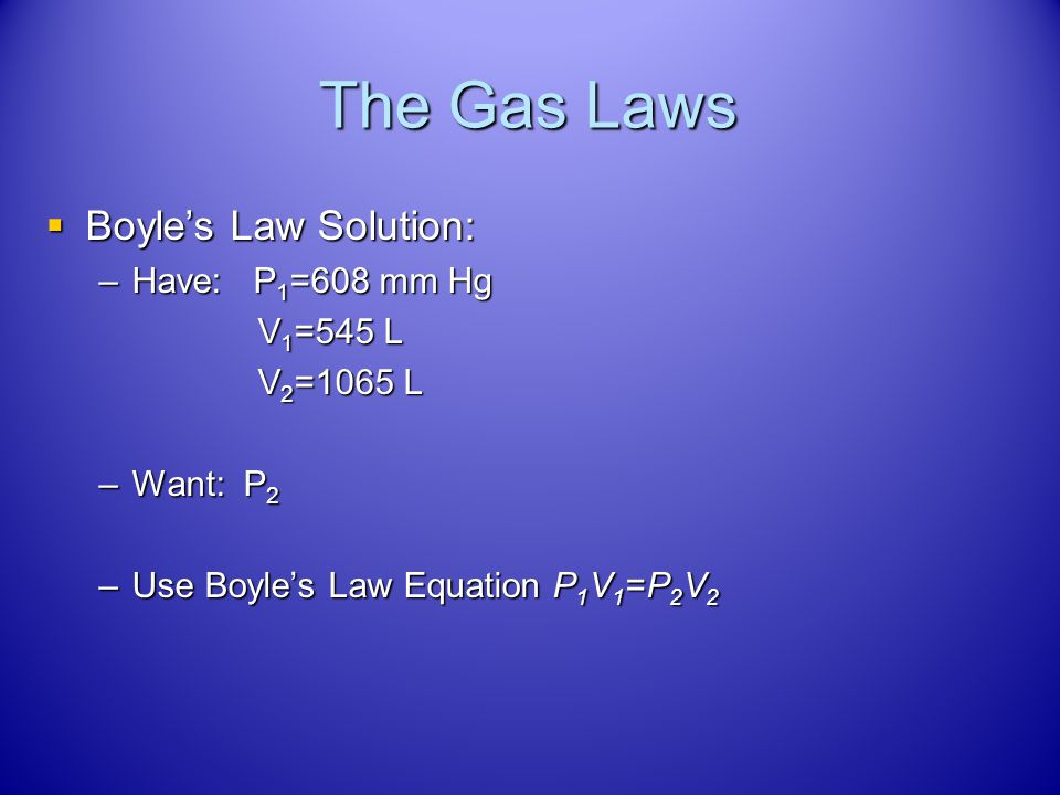 The Gas Laws Boyles Law Problem: Boyles Law Problem: –A gas at a pressure of 608 mm Hg is held in a container with a volume of 545 L. If the volume of