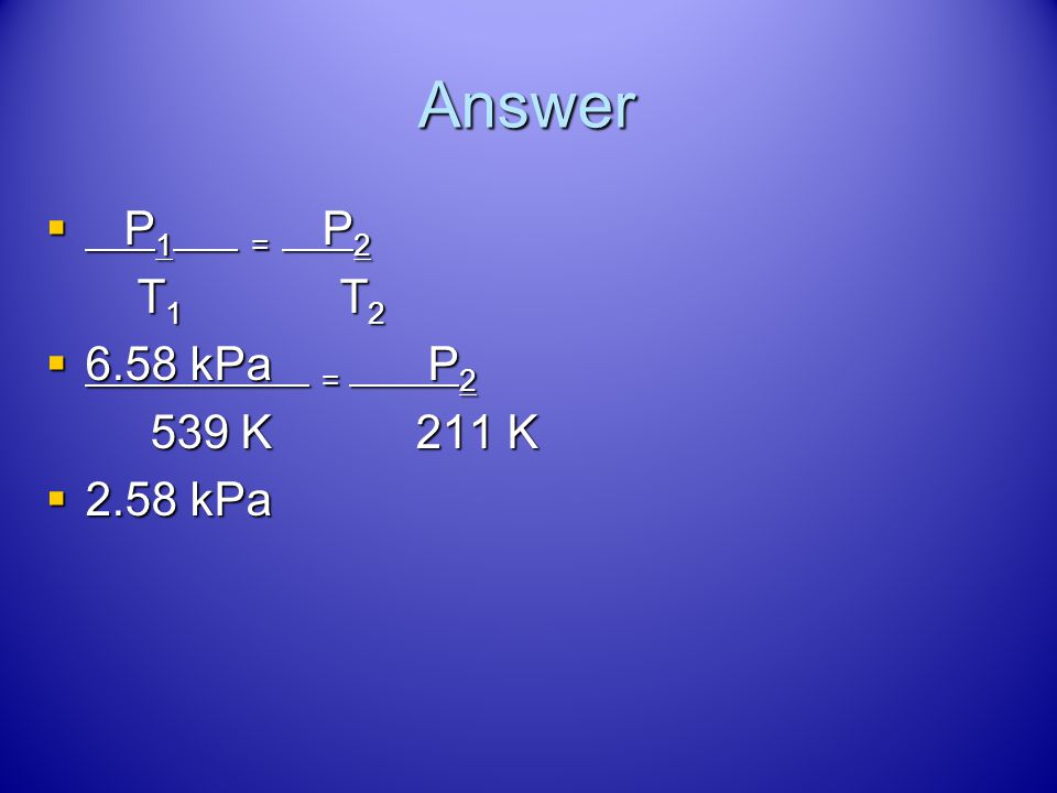 Try This! A gas has a pressure of 6.58 kPa at 539 K. What will be the pressure at 211 K if the volume does not change? A gas has a pressure of 6.58 kP