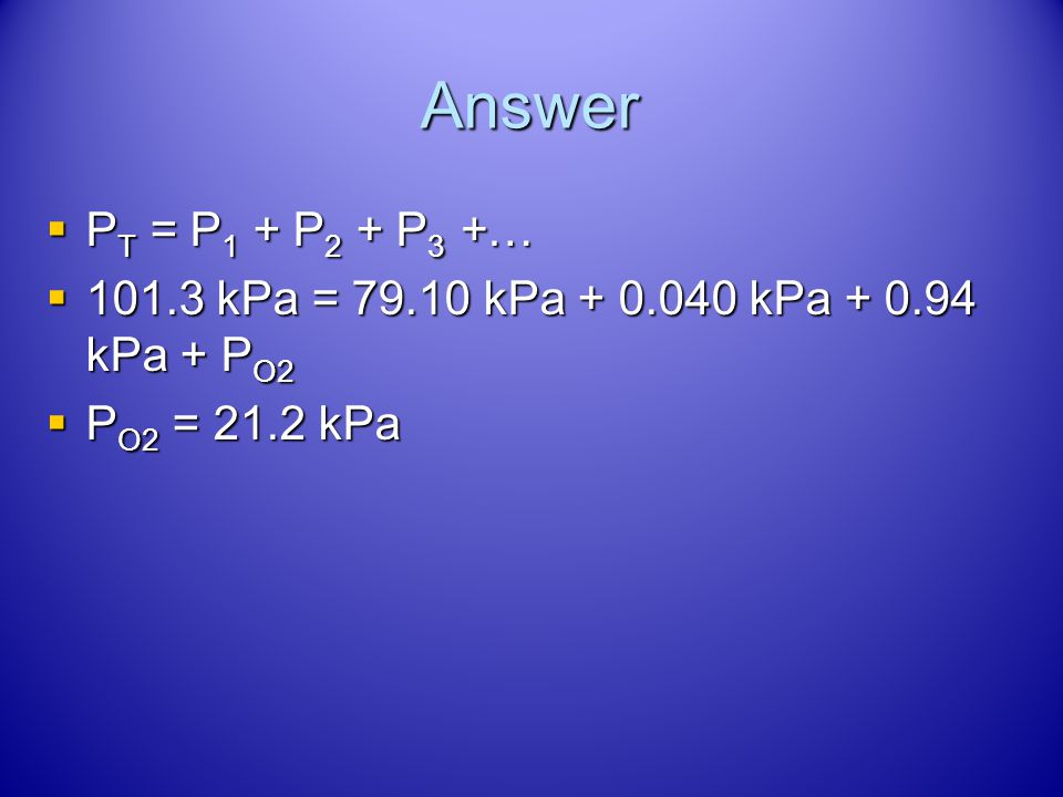 Air contains oxygen, nitrogen, carbon dioxide and trace amounts of other gases. What is the partial pressure of oxygen (P O2 ) at 101.3 kPa of total p