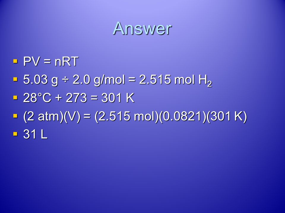 Try This! What volume is occupied by 5.03 g of hydrogen gas at 28°C and a pressure of 2.0 atm? What volume is occupied by 5.03 g of hydrogen gas at 28