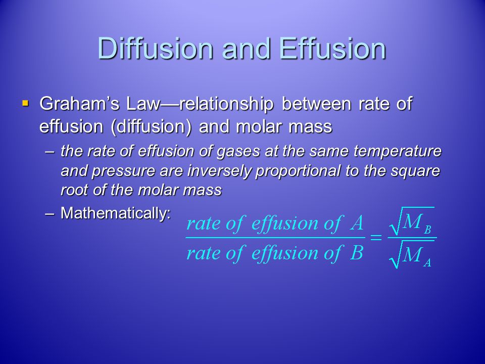 Diffusion and Effusion Rates of diffusion/effusion depends on the velocity of the molecules Rates of diffusion/effusion depends on the velocity of the
