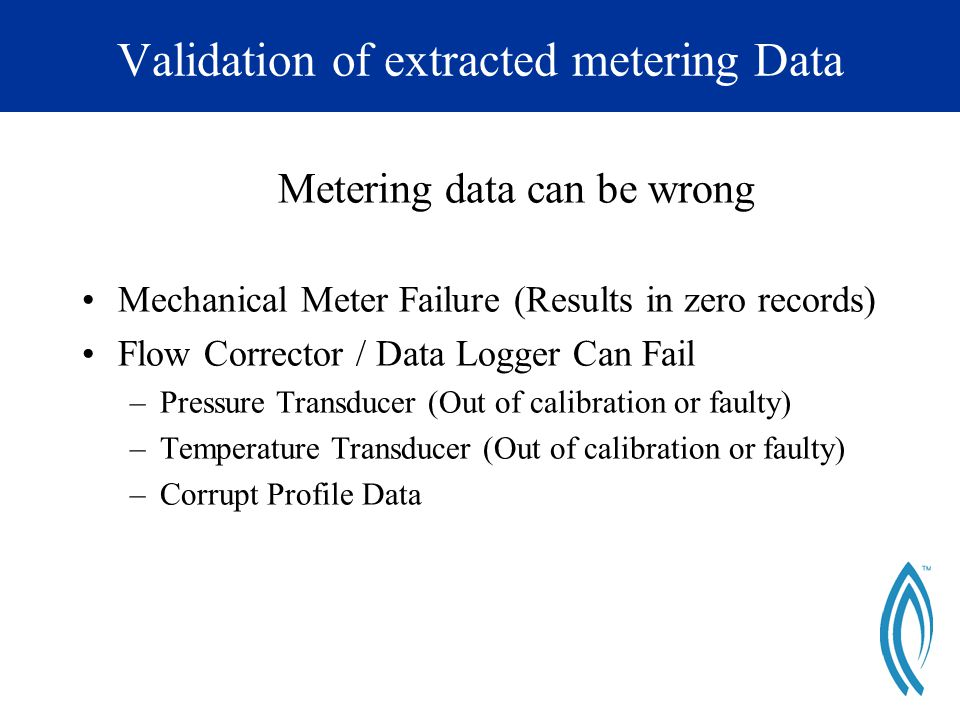 Validation of extracted metering Data Metering data can be wrong Mechanical Meter Failure (Results in zero records) Flow Corrector / Data Logger Can Fail –Pressure Transducer (Out of calibration or faulty) –Temperature Transducer (Out of calibration or faulty) –Corrupt Profile Data