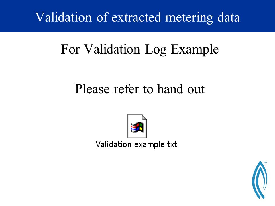 Validation of extracted metering data For Validation Log Example Please refer to hand out