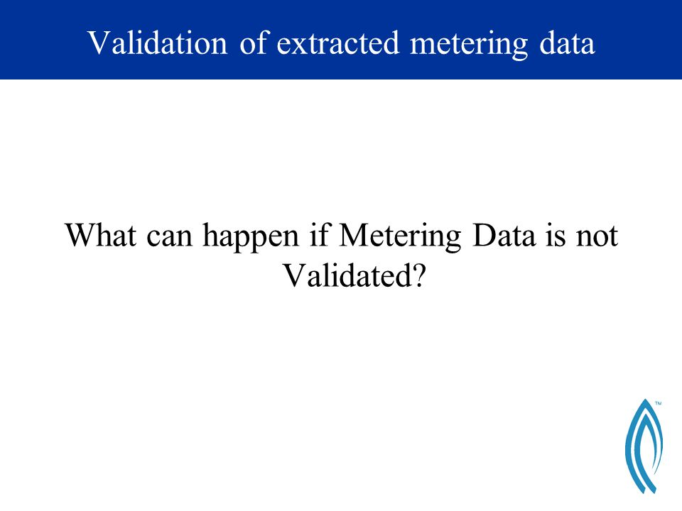 Validation of extracted metering data What can happen if Metering Data is not Validated