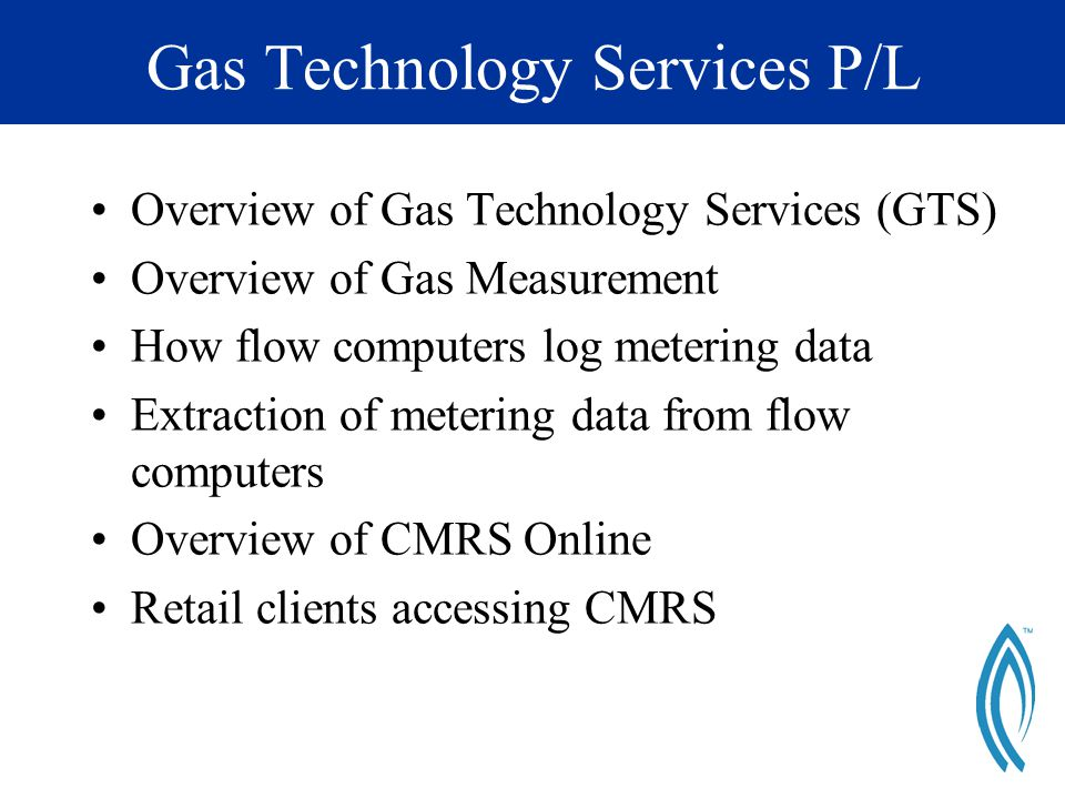 Gas Technology Services P/L Overview of Gas Technology Services (GTS) Overview of Gas Measurement How flow computers log metering data Extraction of metering data from flow computers Overview of CMRS Online Retail clients accessing CMRS