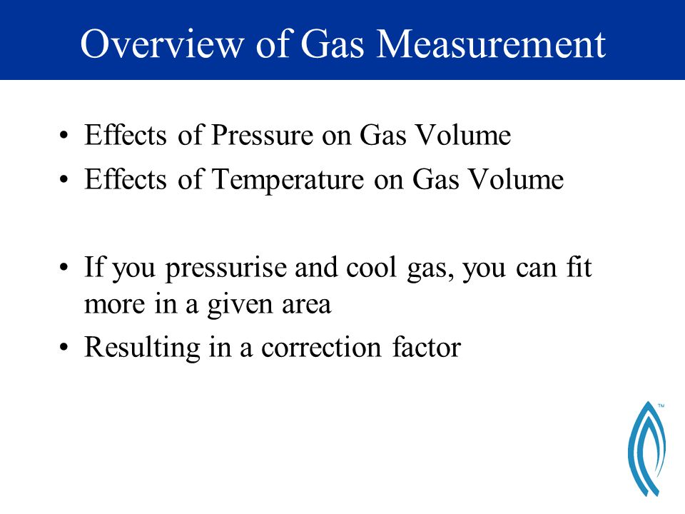Overview of Gas Measurement Effects of Pressure on Gas Volume Effects of Temperature on Gas Volume If you pressurise and cool gas, you can fit more in a given area Resulting in a correction factor