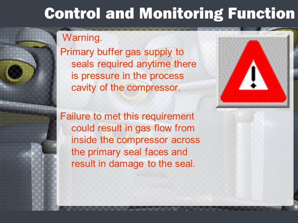Control and Monitoring Function Warning. Primary buffer gas supply to seals required anytime there is pressure in the process cavity of the compressor