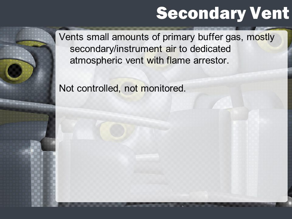Secondary Vent Vents small amounts of primary buffer gas, mostly secondary/instrument air to dedicated atmospheric vent with flame arrestor. Not contr