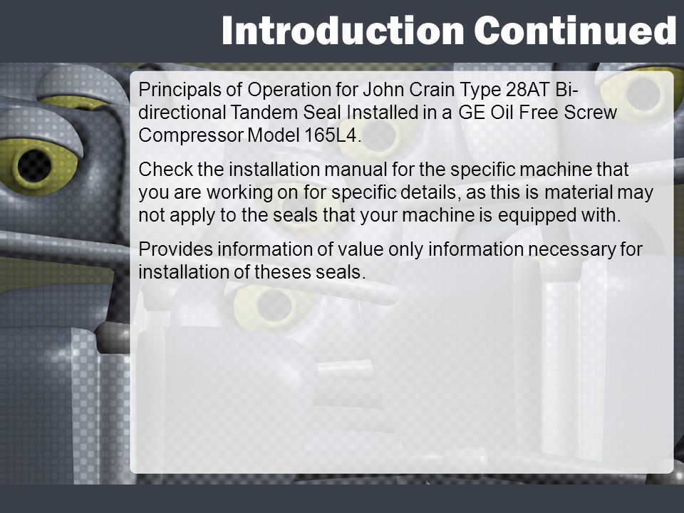 Introduction Continued Principals of Operation for John Crain Type 28AT Bi- directional Tandem Seal Installed in a GE Oil Free Screw Compressor Model 165L4.