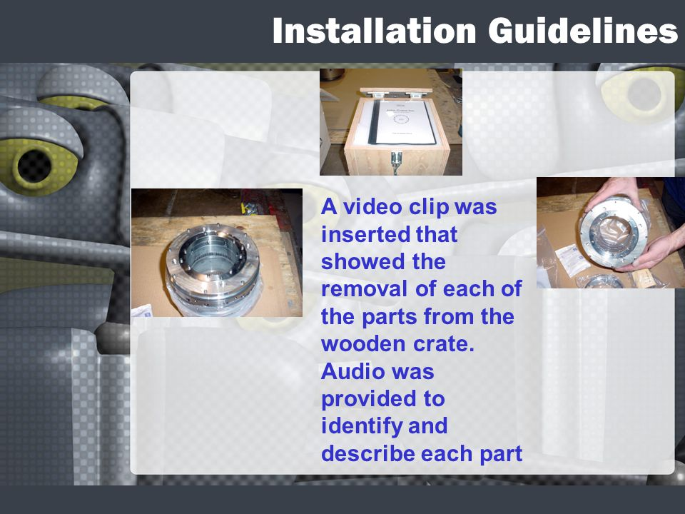 Installation Guidelines A video clip was inserted that showed the removal of each of the parts from the wooden crate. Audio was provided to identify a