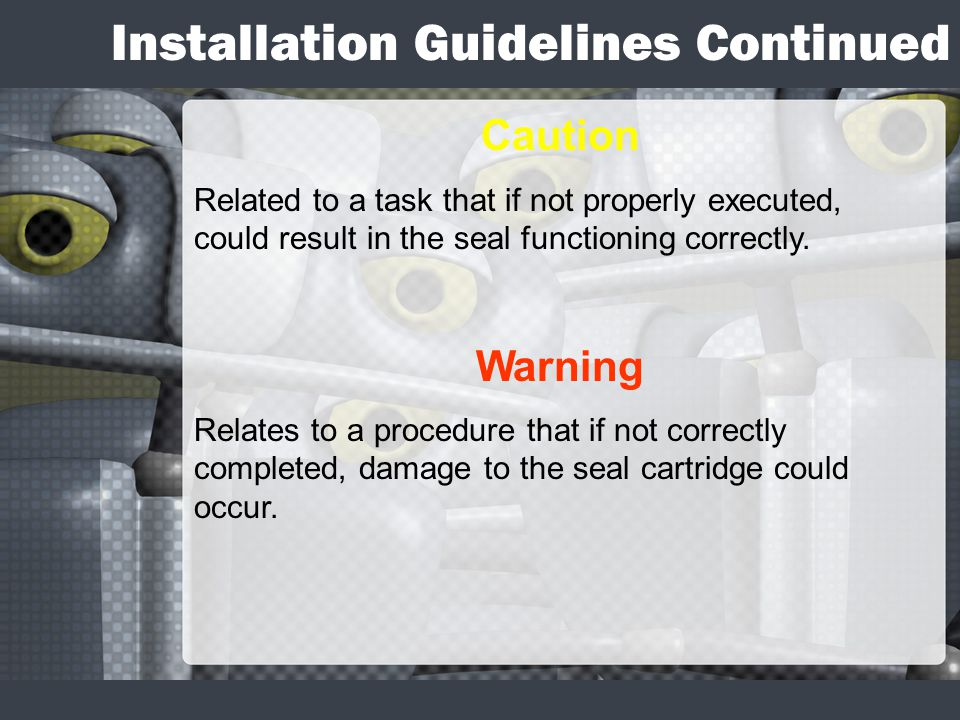 Installation Guidelines Continued Caution Related to a task that if not properly executed, could result in the seal functioning correctly. Warning Rel