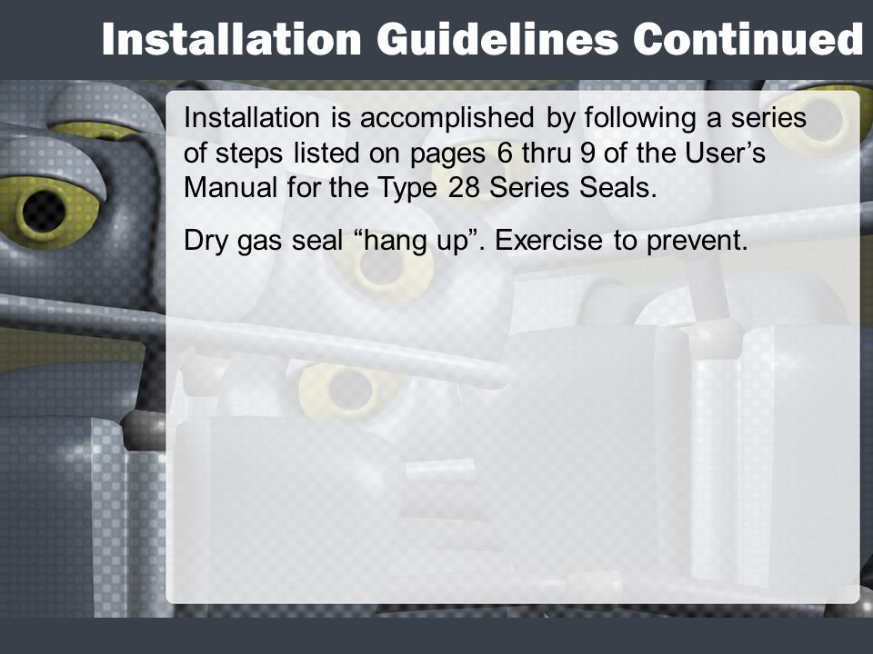Installation Guidelines Continued Installation is accomplished by following a series of steps listed on pages 6 thru 9 of the Users Manual for the Type 28 Series Seals.