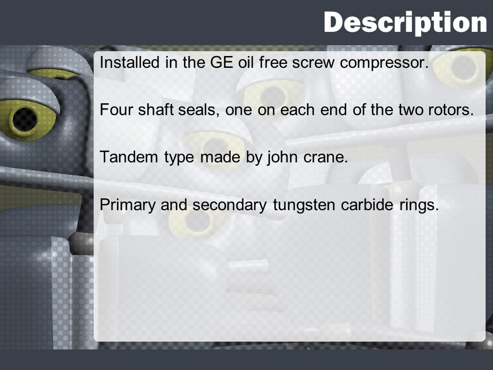 Description Installed in the GE oil free screw compressor. Four shaft seals, one on each end of the two rotors. Tandem type made by john crane. Primar