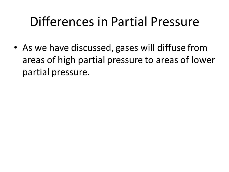 Differences in Partial Pressure As we have discussed, gases will diffuse from areas of high partial pressure to areas of lower partial pressure.