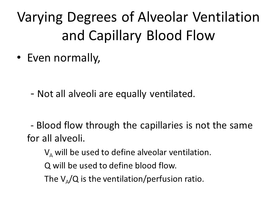 Varying Degrees of Alveolar Ventilation and Capillary Blood Flow Even normally, - Not all alveoli are equally ventilated.